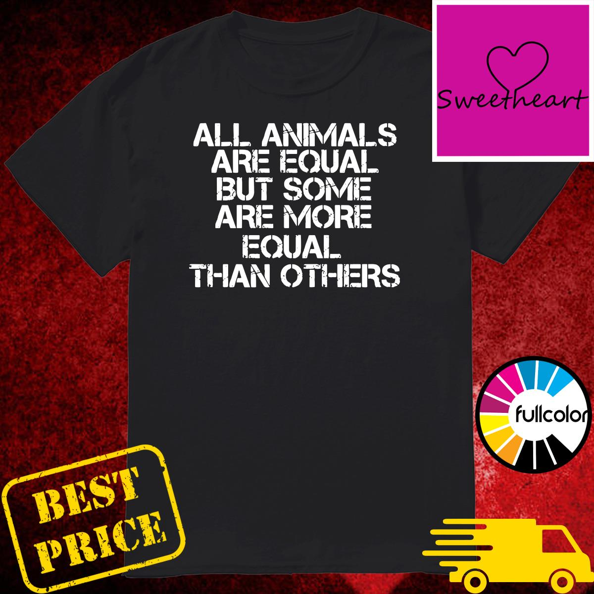 Official All Animal Are Equal But Some Are More Equal Than Others Shirt