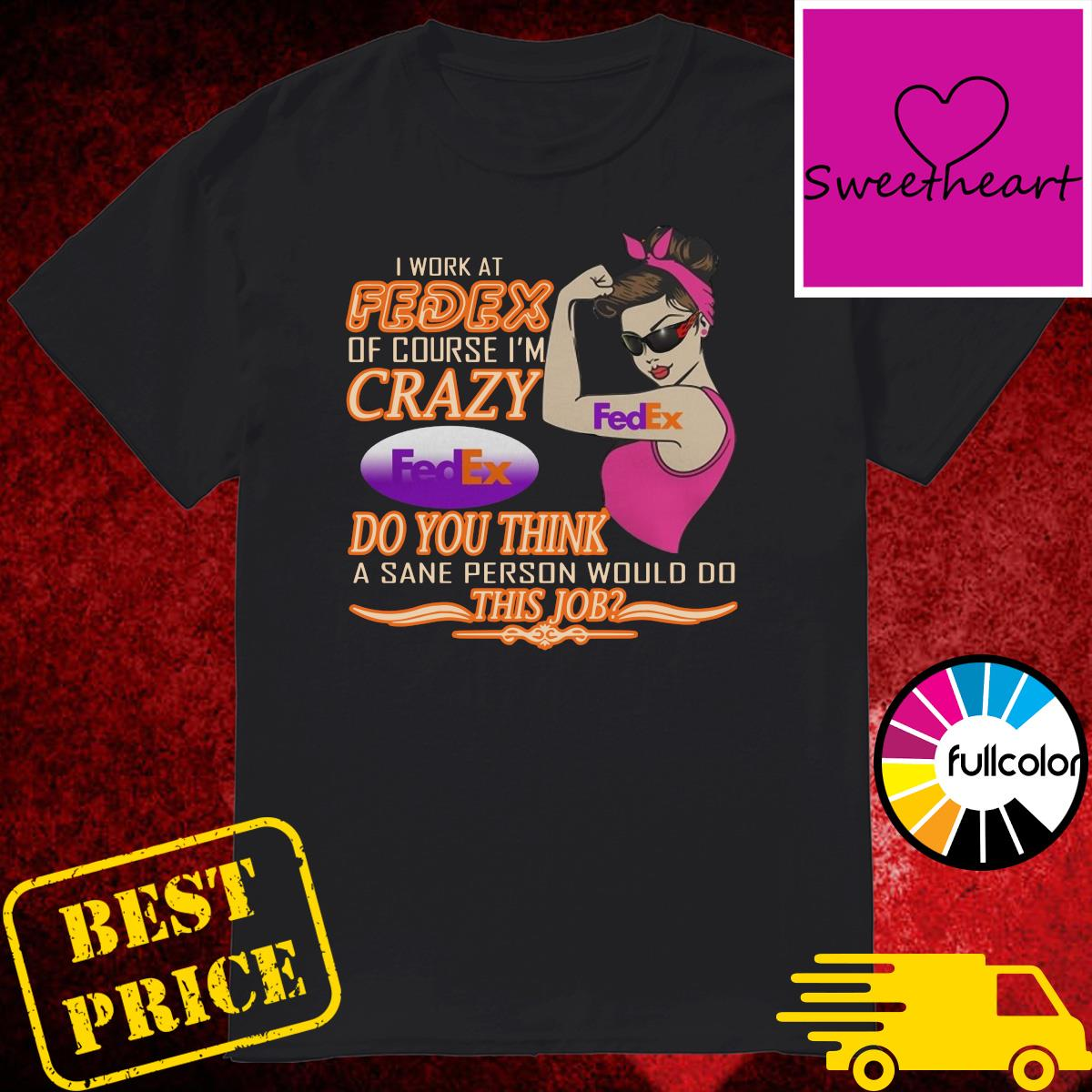 Strong Girl I Work At Fedex Of Course I'm Crazy Fedex Do You Think A Sane Person Would Do Shirt