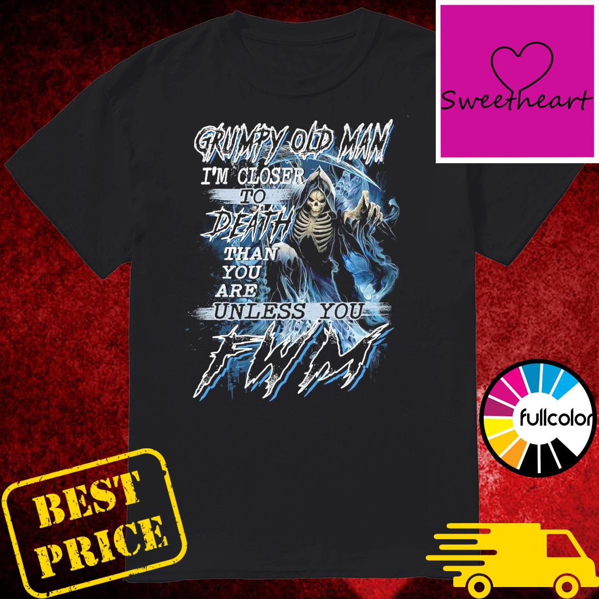 Official Death Grumpy Old Man I'm Closer To Death Than You Are Unless You FWM Shirt