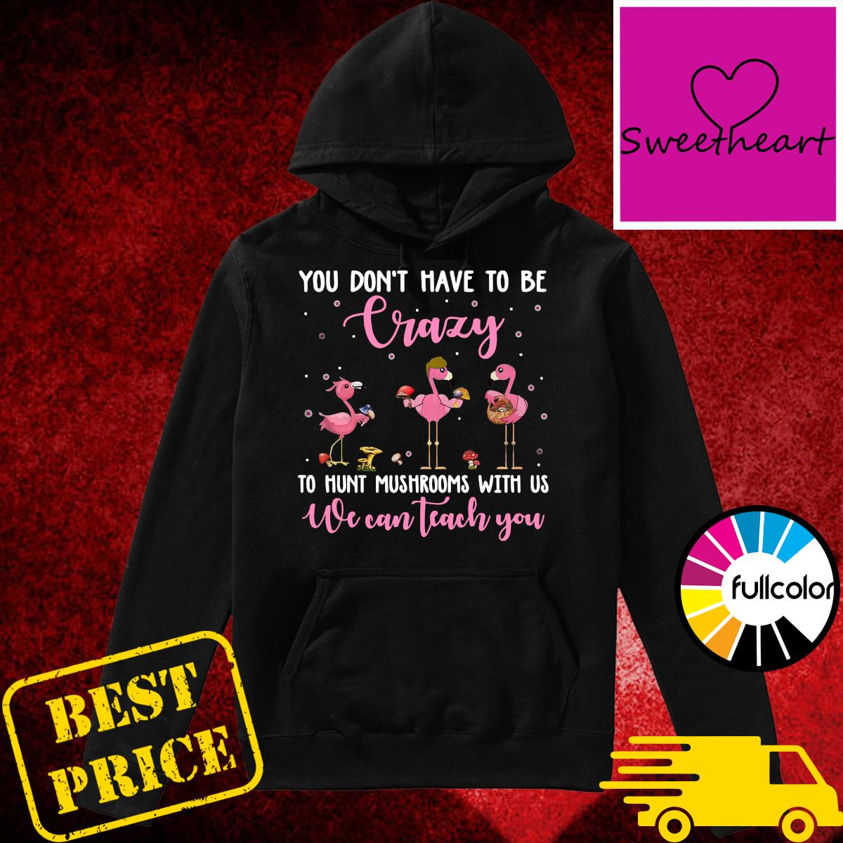 Official Flamingos You Don't Have To Be Crazy To Hunt Mushrooms With Us We Can Teach You Shirt Hoodie