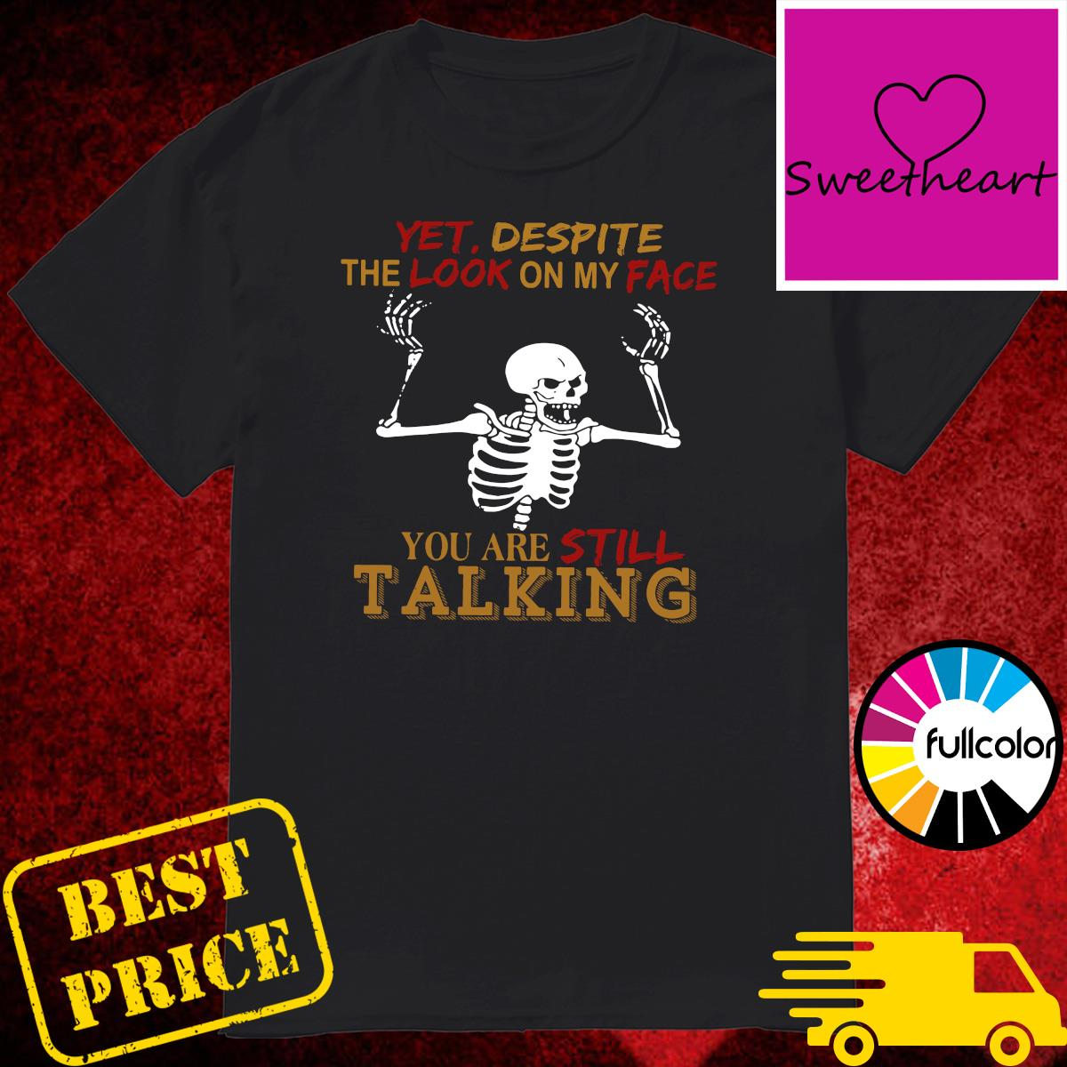 Official Skeleton Yet Despite The Look On My Face You Are Still Talking Shirt