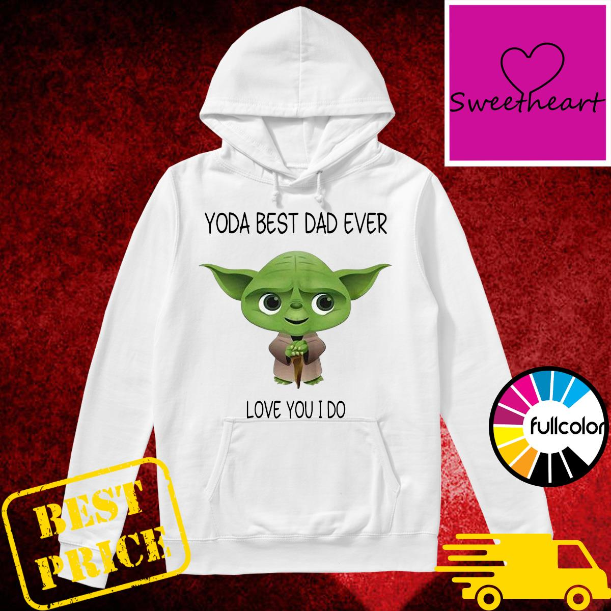 Official Star Wars Yoda Best Dad Ever Love You I Do - Happy Father's Day 2021 Shirt Hoodie
